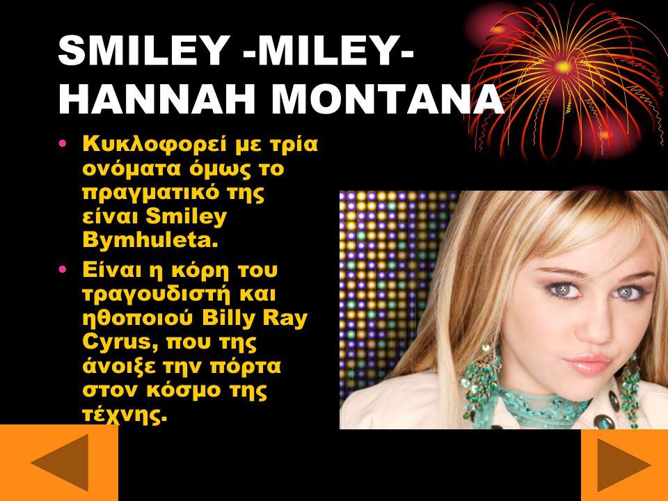 SMILEY -MILEY- HANNAH MONTANA Κυκλοφορεί με τρία ονόματα όμως το πραγματικό της είναι Smiley Bymhuleta.