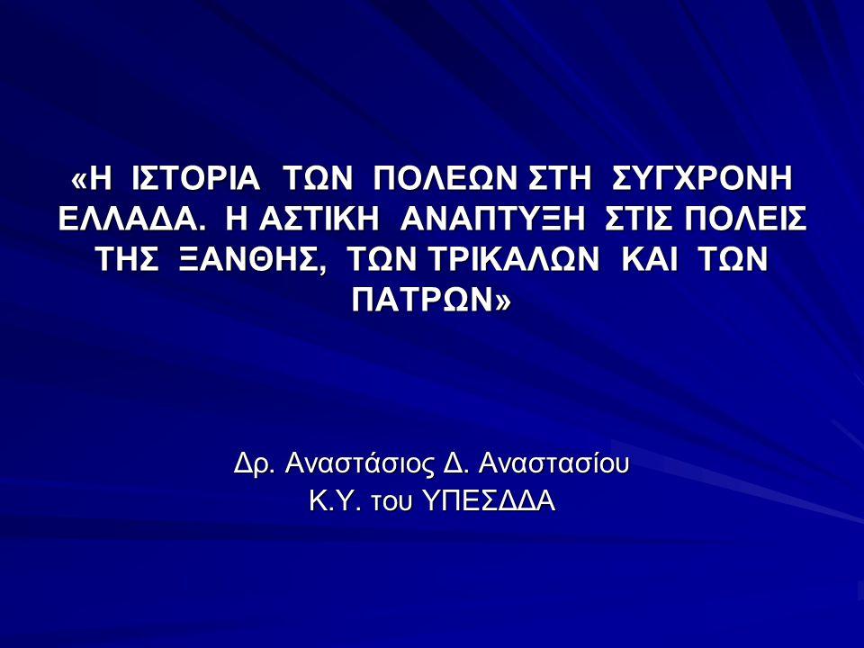 «Η ΙΣΤΟΡΙΑ ΤΩΝ ΠΟΛΕΩΝ ΣΤΗ ΣΥΓΧΡΟΝΗ ΕΛΛΑΔΑ. Η ΑΣΤΙΚΗ ΑΝΑΠΤΥΞΗ ΣΤΙΣ ΠΟΛΕΙΣ ΤΗΣ ΞΑΝΘΗΣ, ΤΩΝ ΤΡΙΚΑΛΩΝ ΚΑΙ ΤΩΝ ΠΑΤΡΩΝ» Δρ. Αναστάσιος Δ. Αναστασίου Κ.Υ. το