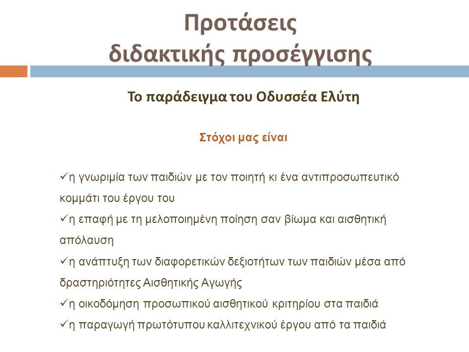 Προτάσεις διδακτικής προσέγγισης Το παράδειγμα του Οδυσσέα Ελύτη Στόχοι μας είναι η γνωριμία των παιδιών με τον ποιητή κι ένα αντιπροσωπευτικό κομμάτι