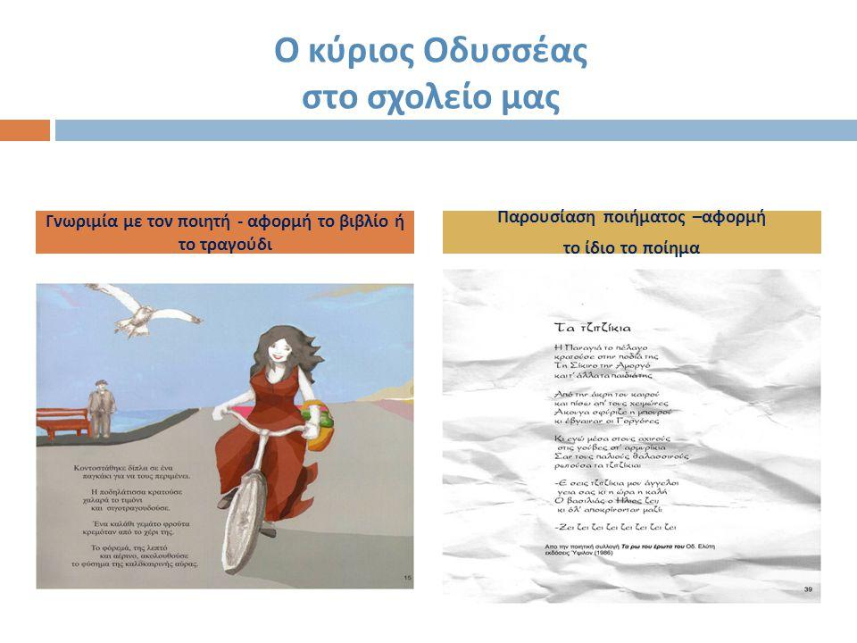 Ο κύριος Οδυσσέας στο σχολείο μας Γνωριμία με τον ποιητή - αφορμή το βιβλίο ή το τραγούδι Παρουσίαση ποιήματος – αφορμή το ίδιο το ποίημα