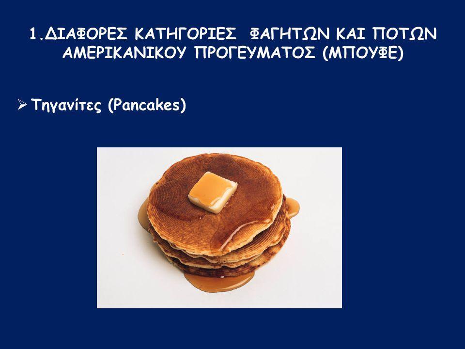  Τηγανίτες (Pancakes) 1.ΔΙΑΦΟΡΕΣ ΚΑΤΗΓΟΡΙΕΣ ΦΑΓΗΤΩΝ ΚΑΙ ΠΟΤΩΝ ΑΜΕΡΙΚΑΝΙΚΟΥ ΠΡΟΓΕΥΜΑΤΟΣ (ΜΠΟΥΦΕ)