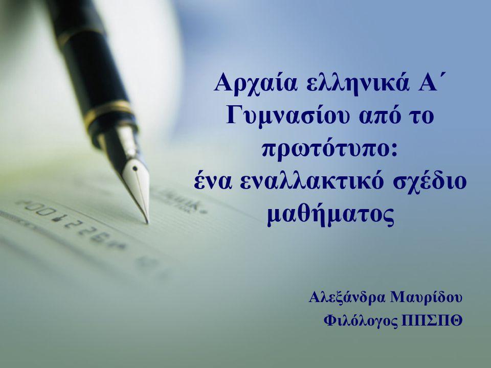 Αρχαία ελληνικά Α΄ Γυμνασίου από το πρωτότυπο: ένα εναλλακτικό σχέδιο μαθήματος Αλεξάνδρα Μαυρίδου Φιλόλογος ΠΠΣΠΘ