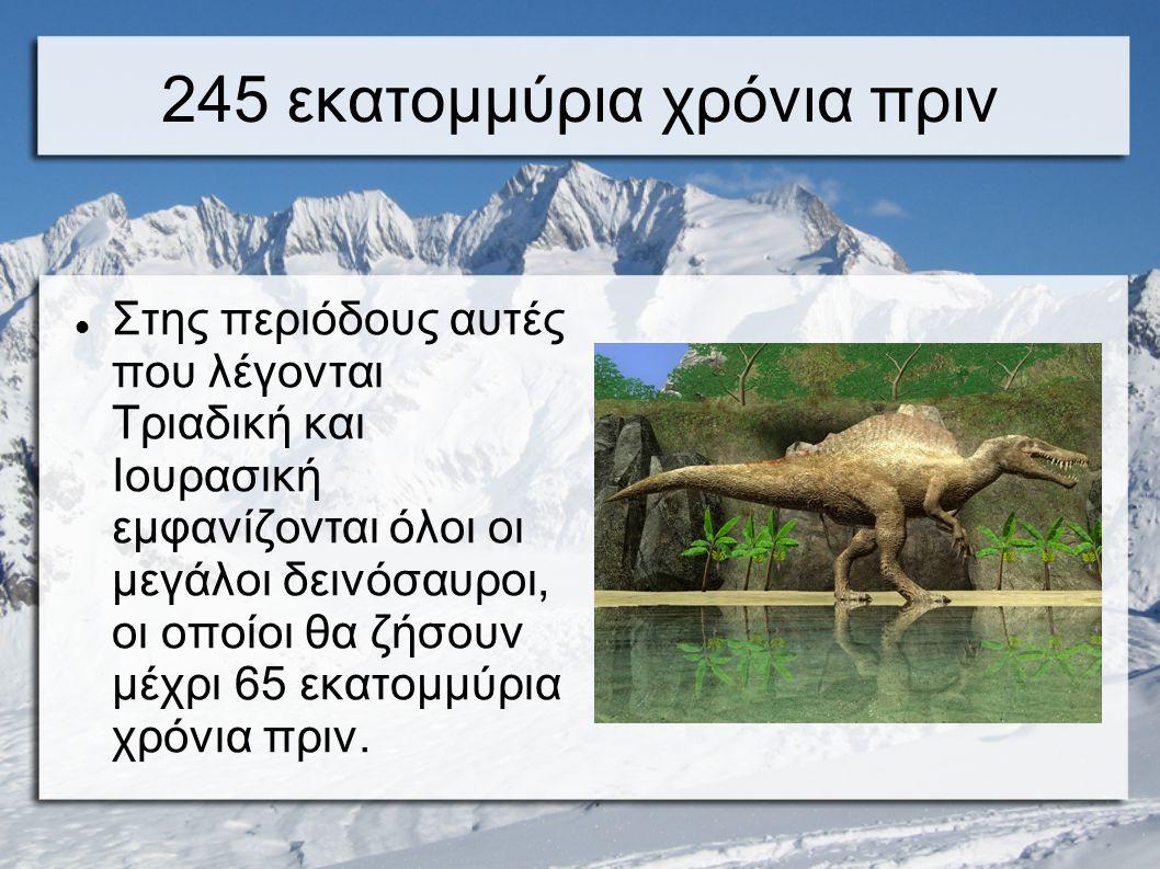 245 εκατομμύρια χρόνια πριν Στης περιόδους αυτές που λέγονται Τριαδική και Ιουρασική εμφανίζονται όλοι οι μεγάλοι δεινόσαυροι, οι οποίοι θα ζήσουν μέχρι 65 εκατομμύρια χρόνια πριν.