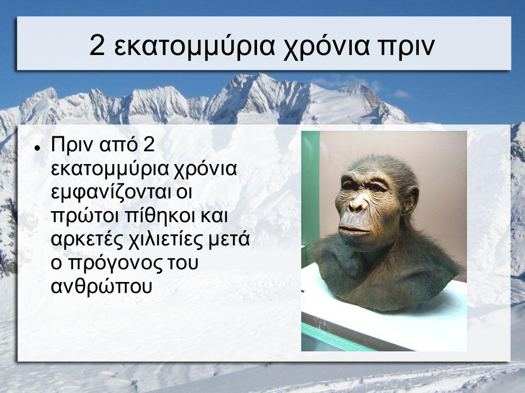 2 εκατομμύρια χρόνια πριν Πριν από 2 εκατομμύρια χρόνια εμφανίζονται οι πρώτοι πίθηκοι και αρκετές χιλιετίες μετά ο πρόγονος του ανθρώπου