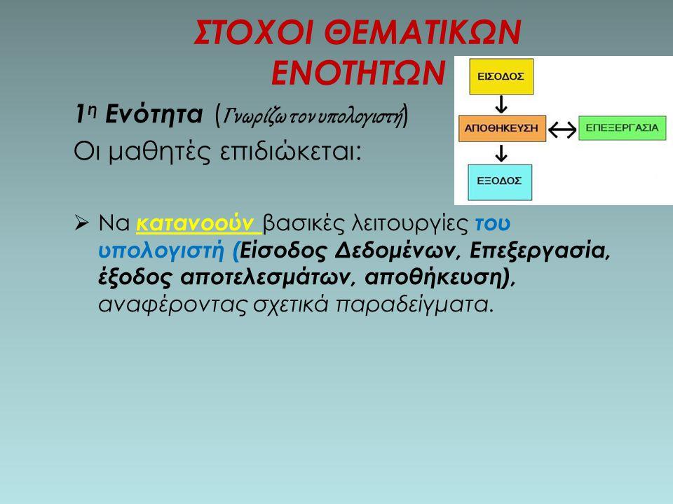 1 η Ενότητα ( Γνωρίζω τον υπολογιστή ) Οι μαθητές επιδιώκεται:  Να κατανοούν βασικές λειτουργίες του υπολογιστή (Είσοδος Δεδομένων, Επεξεργασία, έξοδος αποτελεσμάτων, αποθήκευση), αναφέροντας σχετικά παραδείγματα.