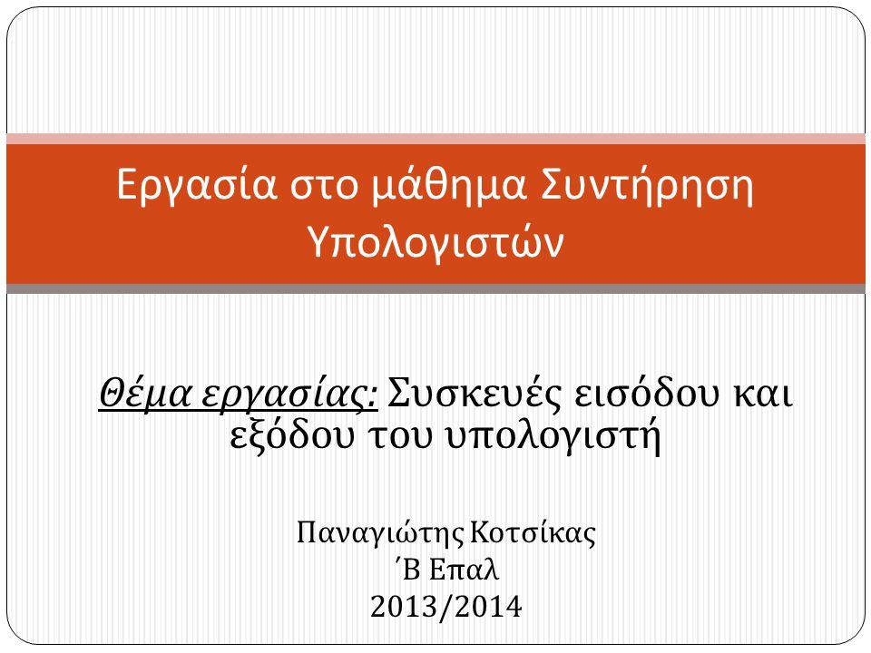 Θέμα εργασίας : Συσκευές εισόδου και εξόδου του υπολογιστή Παναγιώτης Κοτσίκας ΄Β Επαλ 2013/2014 Εργασία στο μάθημα Συντήρηση Υπολογιστών