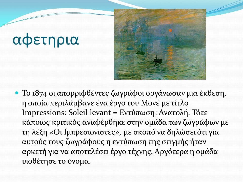 αφετηρια Το 1874 οι απορριφθέντες ζωγράφοι οργάνωσαν μια έκθεση, η οποία περιλάμβανε ένα έργο του Μονέ με τίτλο Impressions: Soleil levant = Εντύπωση: