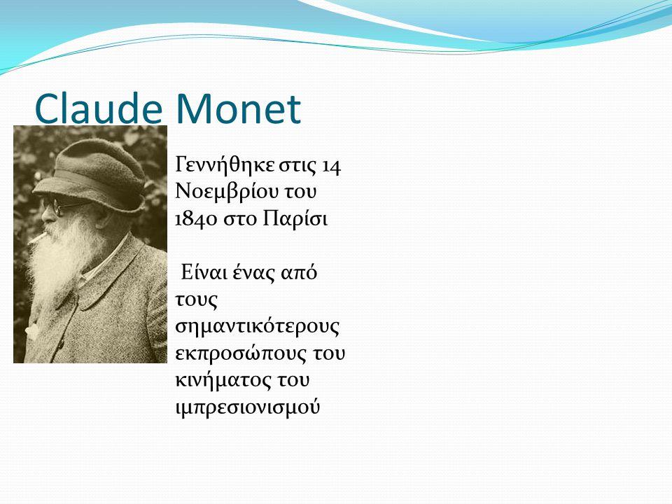 Claude Monet Γεννήθηκε στις 14 Νοεμβρίου του 1840 στο Παρίσι Είναι ένας από τους σημαντικότερους εκπροσώπους του κινήματος του ιμπρεσιονισμού