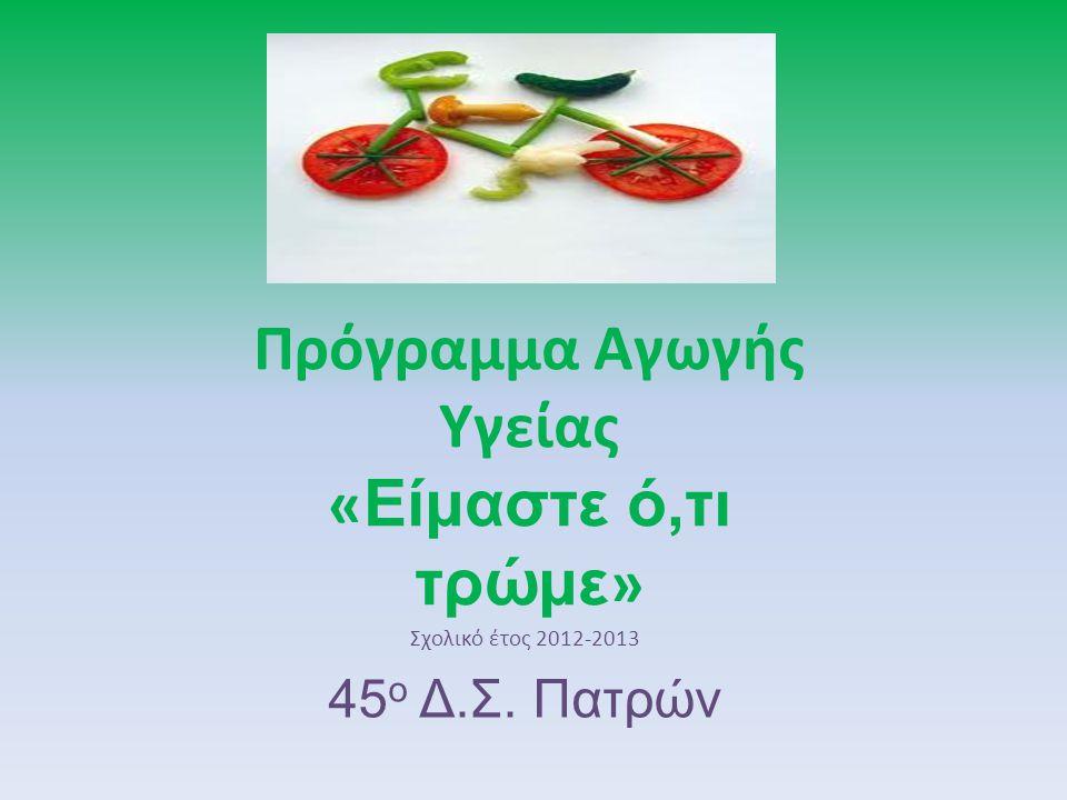 Πρόγραμμα Αγωγής Υγείας « Είμαστε ό,τι τρώμε » Σχολικό έτος 2012-2013 45 ο Δ.Σ. Πατρών