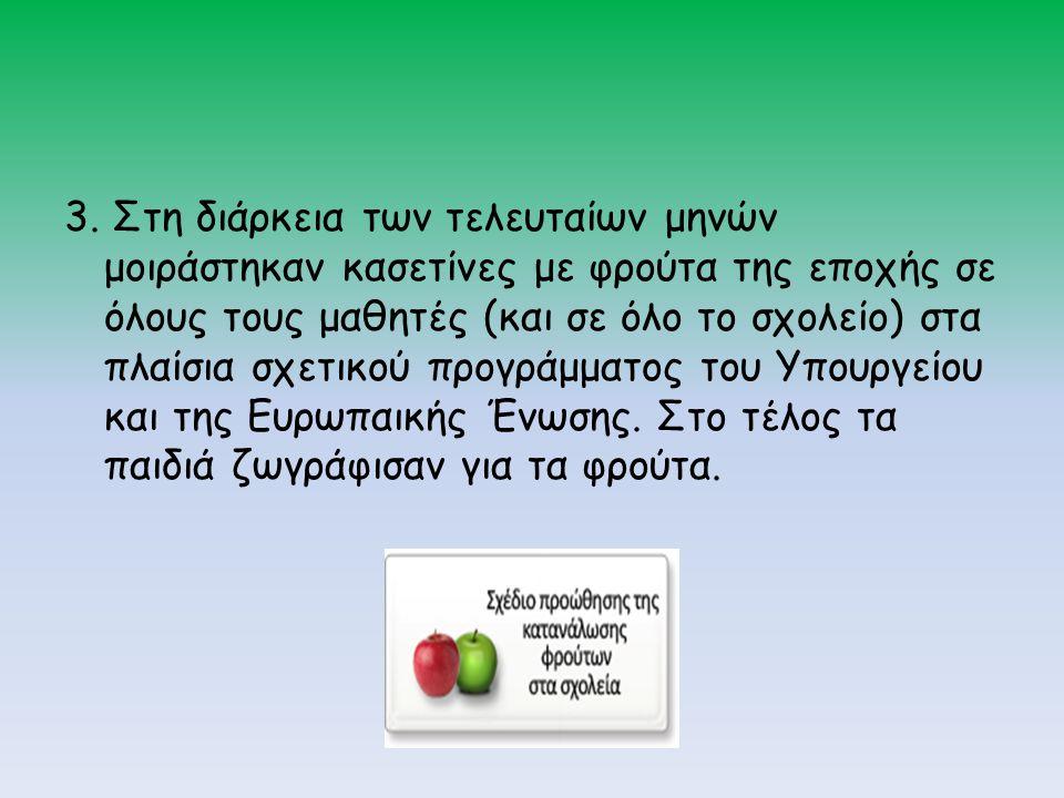 3. Στη διάρκεια των τελευταίων μηνών μοιράστηκαν κασετίνες με φρούτα της εποχής σε όλους τους μαθητές (και σε όλο το σχολείο) στα πλαίσια σχετικού προ