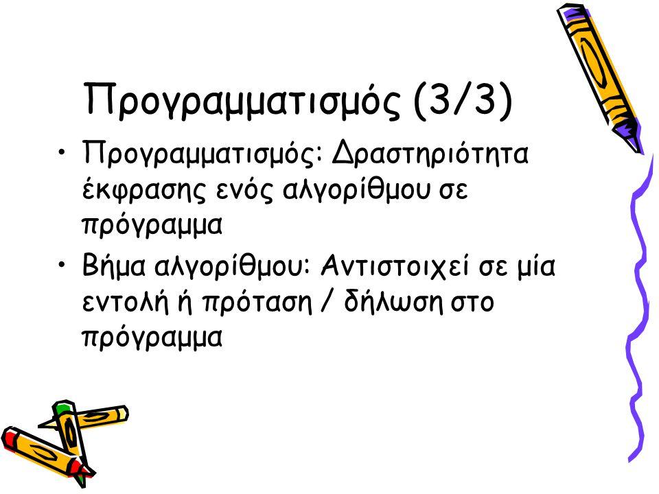 Προγραμματισμός (3/3) Προγραμματισμός: Δραστηριότητα έκφρασης ενός αλγορίθμου σε πρόγραμμα Βήμα αλγορίθμου: Αντιστοιχεί σε μία εντολή ή πρόταση / δήλωση στο πρόγραμμα