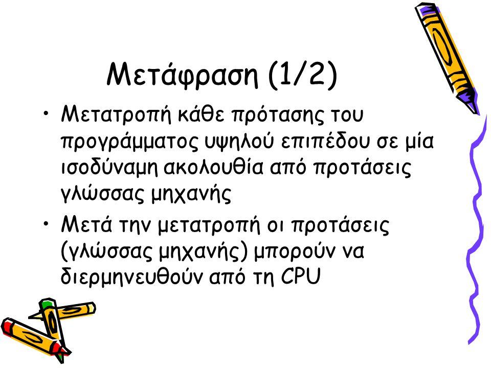 Μετάφραση (1/2) Μετατροπή κάθε πρότασης του προγράμματος υψηλού επιπέδου σε μία ισοδύναμη ακολουθία από προτάσεις γλώσσας μηχανής Μετά την μετατροπή οι προτάσεις (γλώσσας μηχανής) μπορούν να διερμηνευθούν από τη CPU