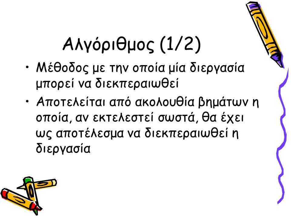 Αλγόριθμος (1/2) Μέθοδος με την οποία μία διεργασία μπορεί να διεκπεραιωθεί Αποτελείται από ακολουθία βημάτων η οποία, αν εκτελεστεί σωστά, θα έχει ως αποτέλεσμα να διεκπεραιωθεί η διεργασία