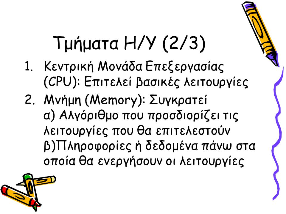 Τμήματα Η/Υ (3/3) 3.Μονάδες Εισόδου – Εξόδου (Input – Output Devices): Μέσω αυτών α) ο αλγόριθμος και τα δεδομένα τροφοδοτούνται στη μνήμη και β) ο υπολογιστής αποδίδει τα αποτελέσματα των δραστηριοτήτων του