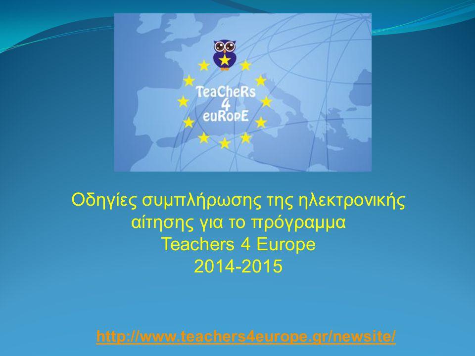 Οδηγίες συμπλήρωσης της ηλεκτρονικής αίτησης για το πρόγραμμα Teachers 4 Europe 2014-2015 http://www.teachers4europe.gr/newsite/