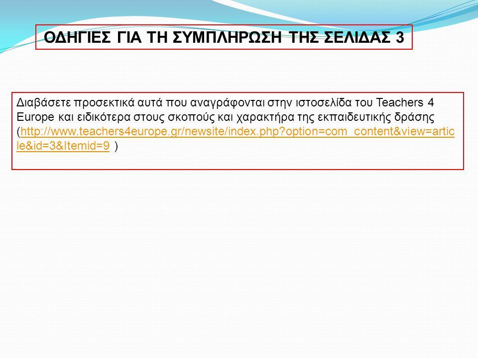 ΟΔΗΓΙΕΣ ΓΙΑ ΤΗ ΣΥΜΠΛΗΡΩΣΗ ΤΗΣ ΣΕΛΙΔΑΣ 3 Διαβάσετε προσεκτικά αυτά που αναγράφονται στην ιστοσελίδα του Teachers 4 Europe και ειδικότερα στους σκοπούς και χαρακτήρα της εκπαιδευτικής δράσης (http://www.teachers4europe.gr/newsite/index.php option=com_content&view=artic le&id=3&Itemid=9 )http://www.teachers4europe.gr/newsite/index.php option=com_content&view=artic le&id=3&Itemid=9
