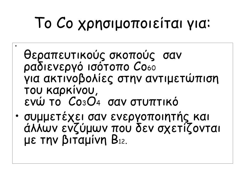 Το Co χρησιμοποιείται για: θεραπευτικούς σκοπούς σαν ραδιενεργό ισότοπο Co 60 για ακτινοβολίες στην αντιμετώπιση του καρκίνου, ενώ το Co 3 O 4 σαν στυ