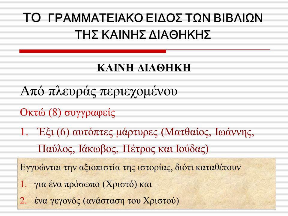 ΤΟ ΓΡΑΜΜΑΤΕΙΑΚΟ ΕΙΔΟΣ ΤΩΝ ΒΙΒΛΙΩΝ ΤΗΣ ΚΑΙΝΗΣ ΔΙΑΘΗΚΗΣ ΚΑΙΝΗ ΔΙΑΘΗΚΗ Από πλευράς περιεχομένου Οκτώ (8) συγγραφείς 1.Έξι (6) αυτόπτες μάρτυρες (Ματθαίος, Ιωάννης, Παύλος, Ιάκωβος, Πέτρος και Ιούδας) Εγγυώνται την αξιοπιστία της ιστορίας, διότι καταθέτουν 1.για ένα πρόσωπο (Χριστό) και 2.ένα γεγονός (ανάσταση του Χριστού)