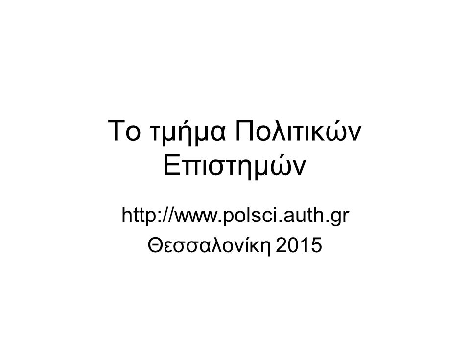 Το τμήμα Πολιτικών Επιστημών http://www.polsci.auth.gr Θεσσαλονίκη 2015
