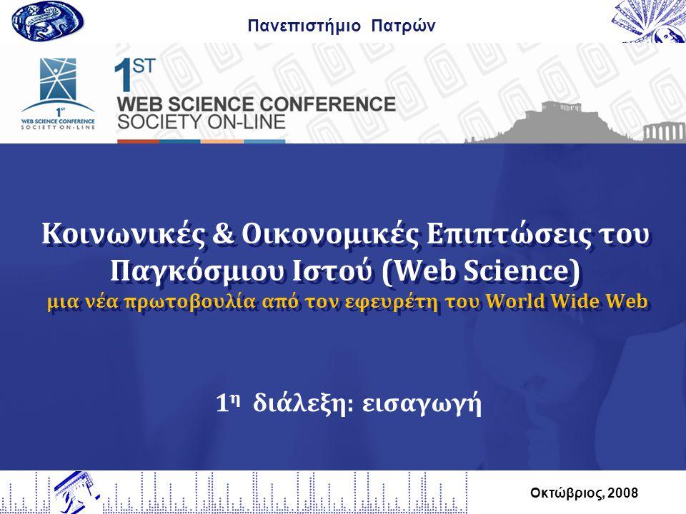 Κοινωνικές & Οικονομικές Επιπτώσεις του Παγκόσμιου Ιστού (Web Science) μια νέα πρωτοβουλία από τον εφευρέτη του World Wide Web Πανεπιστήμιο Πατρών Οκτώβριος, 2008 1 η διάλεξη: εισαγωγή