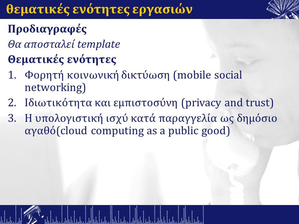 θεματικές ενότητες εργασιών Προδιαγραφές Θα αποσταλεί template Θεματικές ενότητες 1.Φορητή κοινωνική δικτύωση (mobile social networking) 2.Ιδιωτικότητα και εμπιστοσύνη (privacy and trust) 3.Η υπολογιστική ισχύ κατά παραγγελία ως δημόσιο αγαθό(cloud computing as a public good)