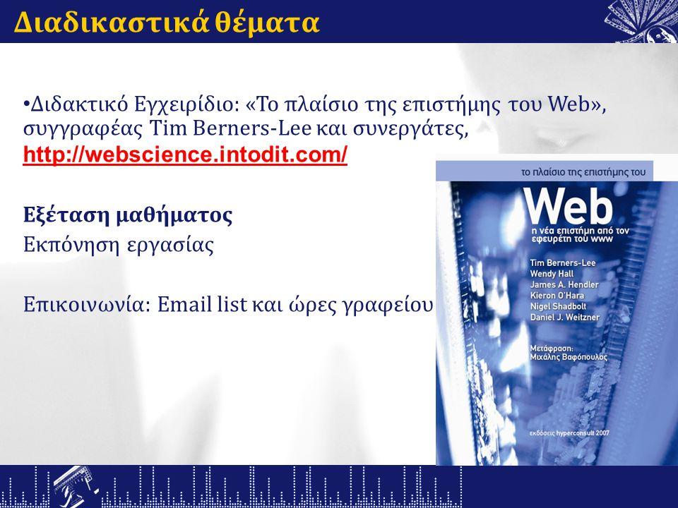 Διαδικαστικά θέματα Διδακτικό Εγχειρίδιο: «Το πλαίσιο της επιστήμης του Web», συγγραφέας Tim Berners-Lee και συνεργάτες, http://webscience.intodit.com/ Εξέταση μαθήματος Εκπόνηση εργασίας Επικοινωνία: Email list και ώρες γραφείου