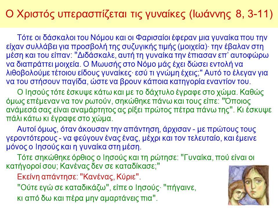 Ο Χριστός υπερασπίζεται τις γυναίκες (Ιωάννης 8, 3-11) Τότε οι δάσκαλοι του Νόμου και οι Φαρισαίοι έφεραν μια γυναίκα που την είχαν συλλάβει για προσβολή της συζυγικής τιμής (μοιχεία)· την έβαλαν στη μέση και του είπαν: Διδάσκαλε, αυτή τη γυναίκα την έπιασαν επ' αυτοφώρω να διαπράττει μοιχεία.