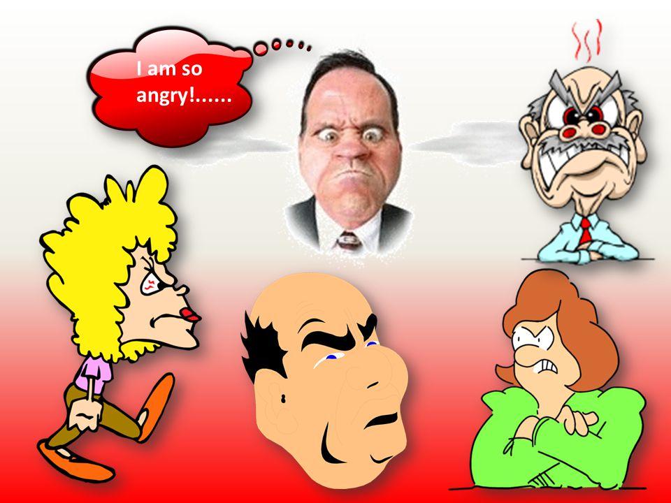 I am so angry!......