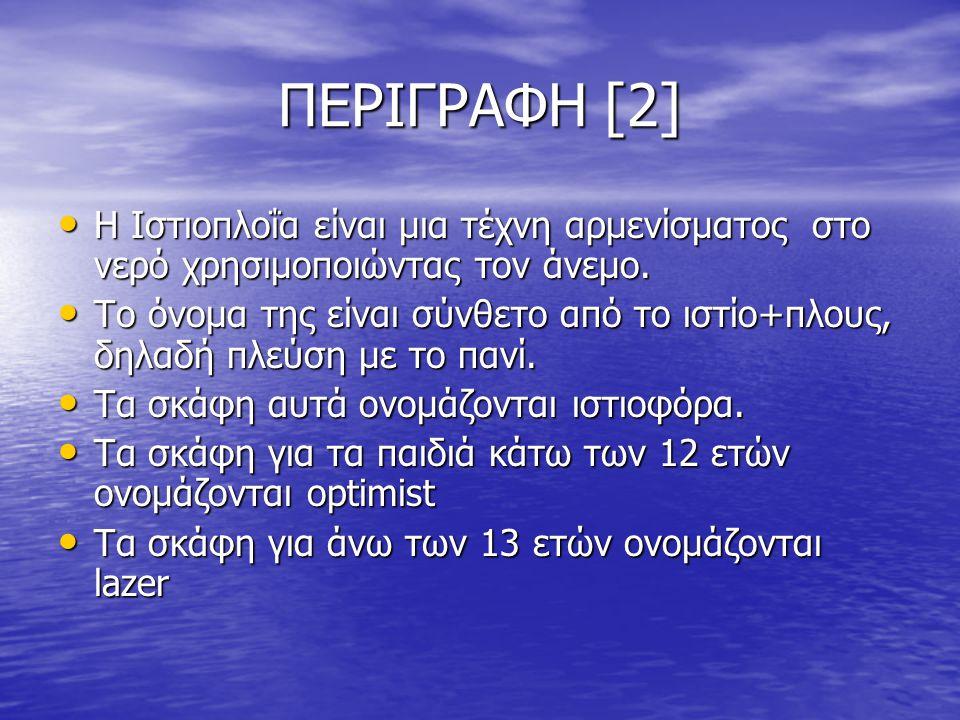 ΠΕΡΙΓΡΑΦΗ [2] Η Ιστιοπλοΐα είναι μια τέχνη αρμενίσματος στο νερό χρησιμοποιώντας τον άνεμο.