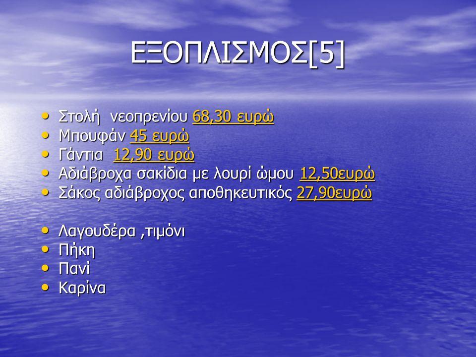 ΕΞΟΠΛΙΣΜΟΣ[5] Στολή νεοπρενίου 68,30 ευρώ Στολή νεοπρενίου 68,30 ευρώ68,30 ευρώ68,30 ευρώ Μπουφάν 45 ευρώ Μπουφάν 45 ευρώ45 ευρώ45 ευρώ Γάντια 12,90 ευρώ Γάντια 12,90 ευρώ12,90 ευρώ12,90 ευρώ Αδιάβροχα σακίδια με λουρί ώμου 12,50ευρώ Αδιάβροχα σακίδια με λουρί ώμου 12,50ευρώ12,50ευρώ Σάκος αδιάβροχος αποθηκευτικός 27,90ευρώ Σάκος αδιάβροχος αποθηκευτικός 27,90ευρώ27,90ευρώ Λαγουδέρα,τιμόνι Λαγουδέρα,τιμόνι Πήκη Πήκη Πανί Πανί Καρίνα Καρίνα