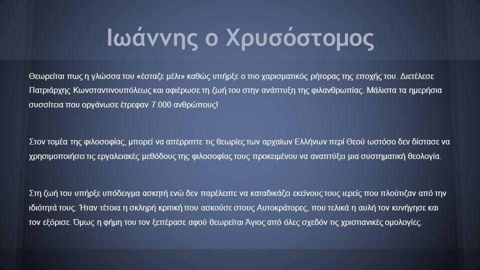Ιωάννης ο Χρυσόστομος Θεωρείται πως η γλώσσα του «έσταζε μέλι» καθώς υπήρξε ο πιο χαρισματικός ρήτορας της εποχής του. Διετέλεσε Πατριάρχης Κωνσταντιν