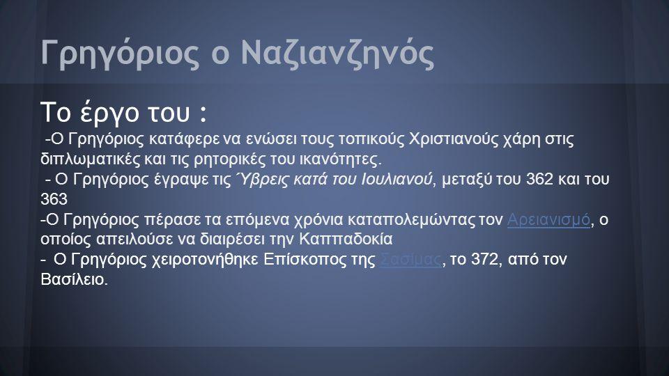 Γρηγόριος ο Ναζιανζηνός Το έργο του : -Ο Γρηγόριος κατάφερε να ενώσει τους τοπικούς Χριστιανούς χάρη στις διπλωματικές και τις ρητορικές του ικανότητε
