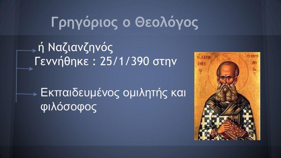 Γρηγόριος ο Θεολόγος ή Ναζιανζηνός Γεννήθηκε : 25/1/390 στην Εκπαιδευμένος ομιλητής και φιλόσοφος