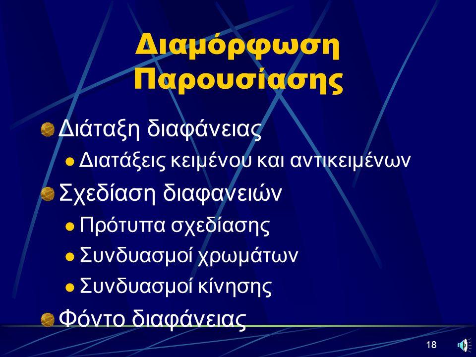 18 Διαμόρφωση Παρουσίασης Διάταξη διαφάνειας Διατάξεις κειμένου και αντικειμένων Σχεδίαση διαφανειών Πρότυπα σχεδίασης Συνδυασμοί χρωμάτων Συνδυασμοί κίνησης Φόντο διαφάνειας