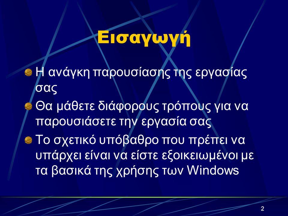 2 Εισαγωγή Η ανάγκη παρουσίασης της εργασίας σας Θα μάθετε διάφορους τρόπους για να παρουσιάσετε την εργασία σας Το σχετικό υπόβαθρο που πρέπει να υπάρχει είναι να είστε εξοικειωμένοι με τα βασικά της χρήσης των Windows