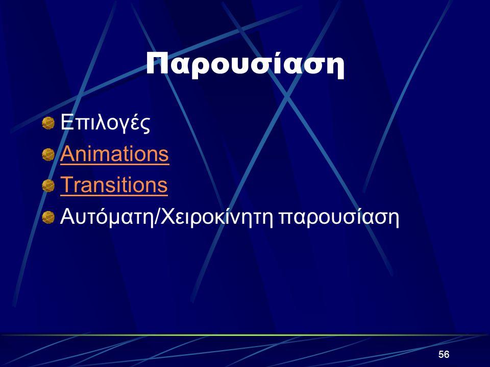 56 Παρουσίαση Επιλογές Animations Transitions Αυτόματη/Χειροκίνητη παρουσίαση