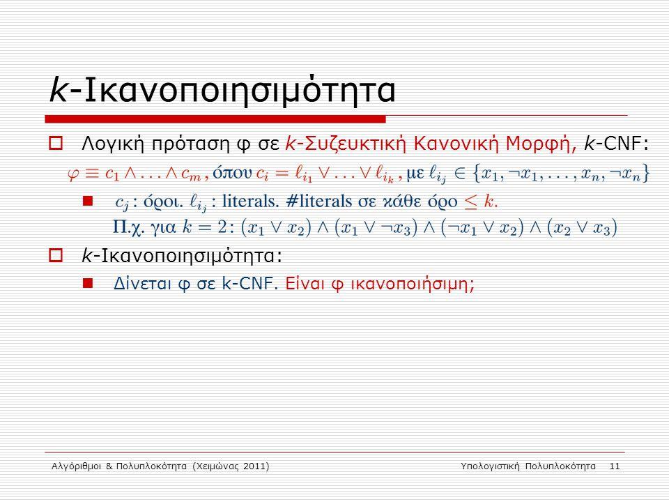 Αλγόριθμοι & Πολυπλοκότητα (Χειμώνας 2011)Υπολογιστική Πολυπλοκότητα 11 k-Ικανοποιησιμότητα  Λογική πρόταση φ σε k-Συζευκτική Κανονική Μορφή, k-CNF:  k-Ικανοποιησιμότητα: Δίνεται φ σε k-CNF.