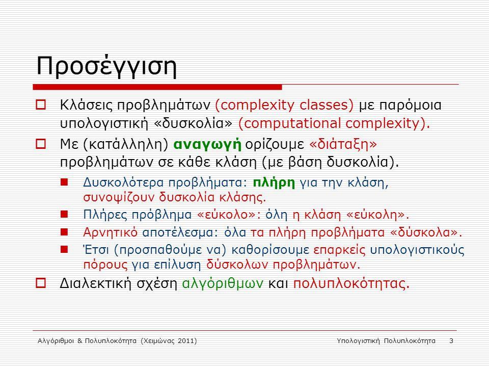 Αλγόριθμοι & Πολυπλοκότητα (Χειμώνας 2011)Υπολογιστική Πολυπλοκότητα 3 Προσέγγιση  Κλάσεις προβλημάτων (complexity classes) με παρόμοια υπολογιστική «δυσκολία» (computational complexity).