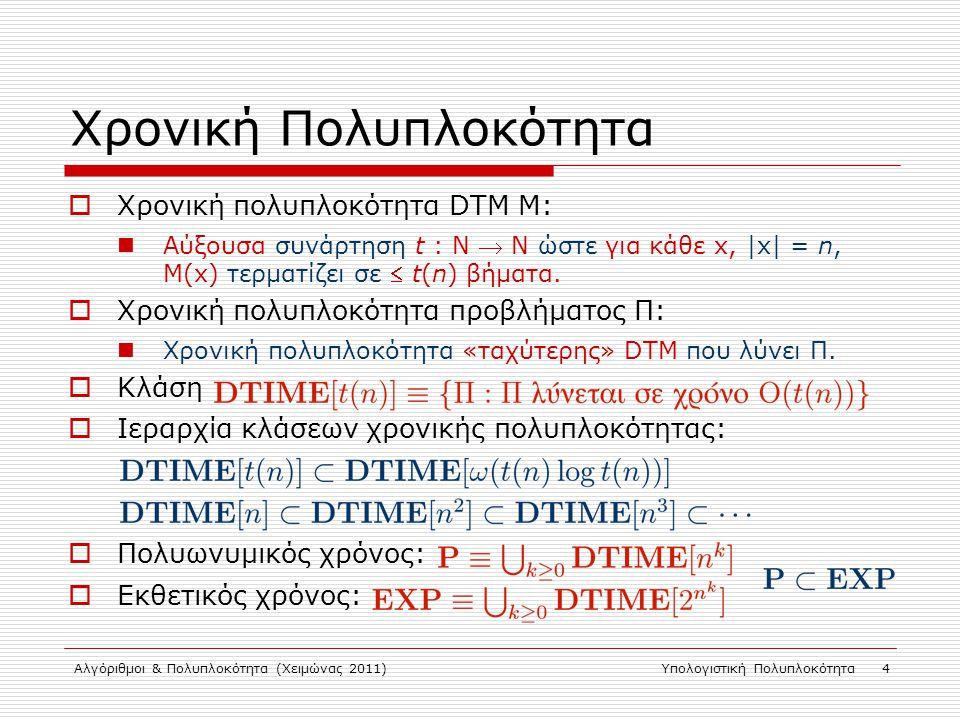 Αλγόριθμοι & Πολυπλοκότητα (Χειμώνας 2011)Υπολογιστική Πολυπλοκότητα 4 Χρονική Πολυπλοκότητα  Χρονική πολυπλοκότητα DTM M: Αύξουσα συνάρτηση t : N  N ώστε για κάθε x, |x| = n, M(x) τερματίζει σε  t(n) βήματα.