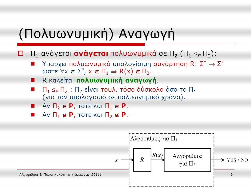 Αλγόριθμοι & Πολυπλοκότητα (Χειμώνας 2011) 6 (Πολυωνυμική) Αναγωγή  Π 1 ανάγεται ανάγεται πολυωνυμικά σε Π 2 (Π 1  P Π 2 ): Υπάρχει πολυωνυμικά υπολογίσιμη συνάρτηση R: Σ *  Σ * ώστε x  Σ *, x  Π 1  R(x)  Π 2.