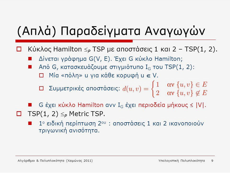 Αλγόριθμοι & Πολυπλοκότητα (Χειμώνας 2011)Υπολογιστική Πολυπλοκότητα 9 (Απλά) Παραδείγματα Αναγωγών  Κύκλος Hamilton  P TSP με αποστάσεις 1 και 2 – TSP(1, 2).