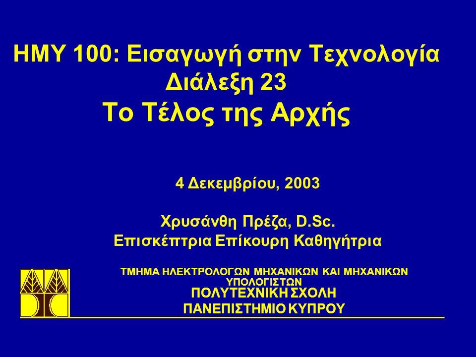ΗΜΥ 100: Εισαγωγή στην Τεχνολογία Διάλεξη 23 Το Τέλος της Αρχής TΜΗΜΑ ΗΛΕΚΤΡΟΛΟΓΩΝ ΜΗΧΑΝΙΚΩΝ ΚΑΙ ΜΗΧΑΝΙΚΩΝ ΥΠΟΛΟΓΙΣΤΩΝ ΠΟΛΥΤΕΧΝΙΚΗ ΣΧΟΛΗ ΠΑΝΕΠΙΣΤΗΜΙΟ ΚΥΠΡΟΥ 4 Δεκεμβρίου, 2003 Χρυσάνθη Πρέζα, D.Sc.