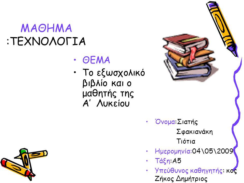 ΘΕΜΑ Το εξωσχολικό βιβλίο και ο μαθητής της Α' Λυκείου Όνομα:Σιατής Σφακιανάκη Τιότια Ημερομηνία:04\05\2009 Τάξη:Α5 Υπεύθυνος καθηγητής: κος Ζήκος Δημ