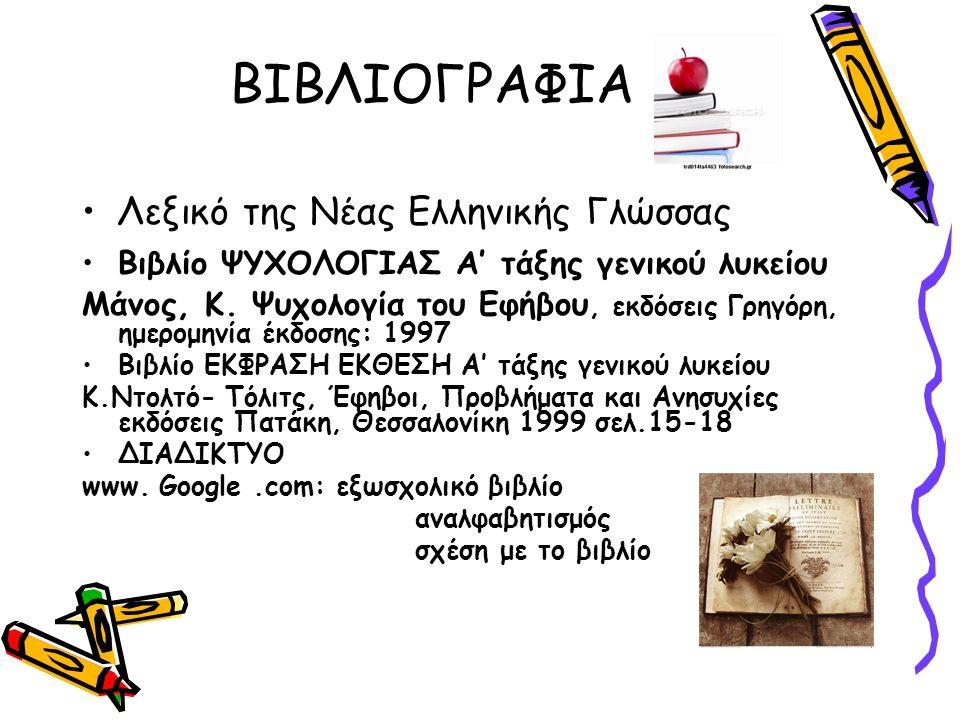 ΒΙΒΛΙΟΓΡΑΦΙΑ Λεξικό της Νέας Ελληνικής Γλώσσας Βιβλίο ΨΥΧΟΛΟΓΙΑΣ Α' τάξης γενικού λυκείου Μάνος, Κ. Ψυχολογία του Εφήβου, εκδόσεις Γρηγόρη, ημερομηνία