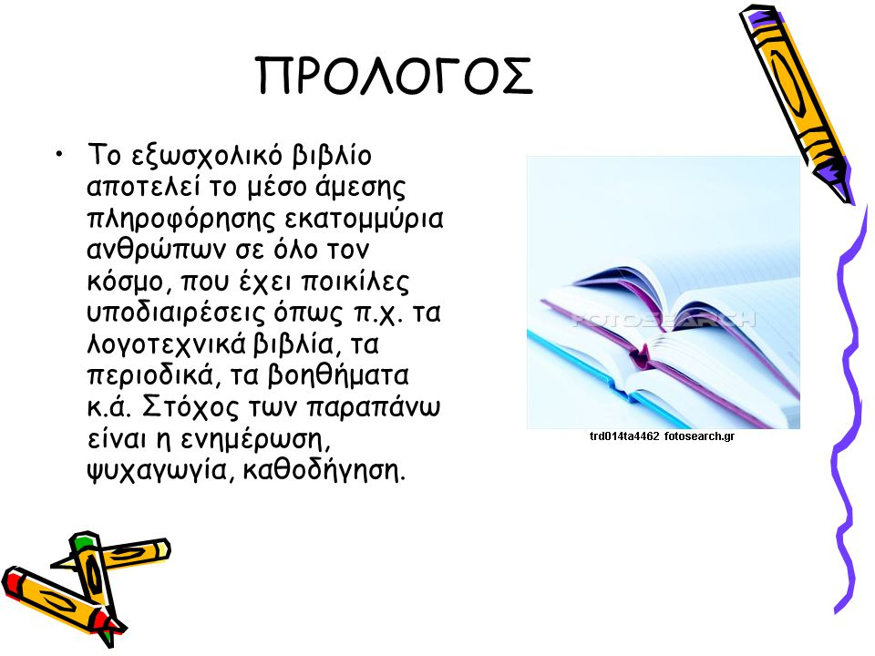 ΠΡΟΛΟΓΟΣ Το εξωσχολικό βιβλίο αποτελεί το μέσο άμεσης πληροφόρησης εκατομμύρια ανθρώπων σε όλο τον κόσμο, που έχει ποικίλες υποδιαιρέσεις όπως π.χ. τα