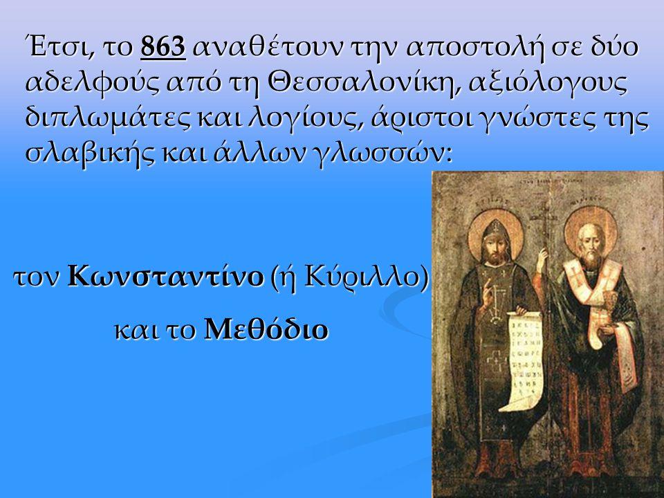 Έτσι, το 863 αναθέτουν την αποστολή σε δύο αδελφούς από τη Θεσσαλονίκη, αξιόλογους διπλωμάτες και λογίους, άριστοι γνώστες της σλαβικής και άλλων γλωσσών: τον Κωνσταντίνο (ή Κύριλλο) και το Μεθόδιο