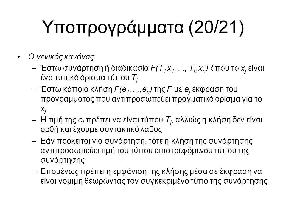 Υποπρογράμματα (20/21) Ο γενικός κανόνας: –Έστω συνάρτηση ή διαδικασία F(Τ 1 x 1,…, T n x n ) όπου το x j είναι ένα τυπικό όρισμα τύπου Τ j –Έστω κάποια κλήση F(e 1,…,e n ) της F με e j έκφραση του προγράμματος που αντιπροσωπεύει πραγματικό όρισμα για το x j –Η τιμή της e j πρέπει να είναι τύπου Τ j, αλλιώς η κλήση δεν είναι ορθή και έχουμε συντακτικό λάθος –Εάν πρόκειται για συνάρτηση, τότε η κλήση της συνάρτησης αντιπροσωπεύει τιμή του τύπου επιστρεφόμενου τύπου της συνάρτησης –Επομένως πρέπει η εμφάνιση της κλήσης μέσα σε έκφραση να είναι νόμιμη θεωρώντας τον συγκεκριμένο τύπο της συνάρτησης