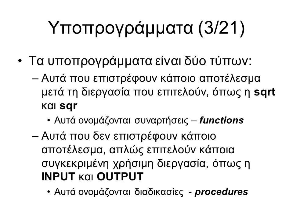 Υποπρογράμματα (4/21) Τρόπος περιγραφής στη γλώσσα flip PΡOCEDURE Name ARGUMENTS ( T 1 a 1,..., T n a n ) BEGIN Εντολές END FUNCTION(Τύπος) Name ARGUMENTS ( T 1 a 1,..., T n a n ) BEGIN Εντολές END Επικεφαλίδα υποπρογράμματος