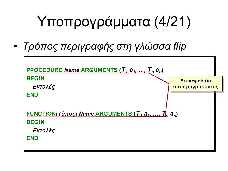 Υποπρογράμματα (5/21) Στην περίπτωση των υποπρογραμμάτων-συναρτήσεων υποστηρίζεται η εντολή RESULT (έκφραση) την οποία εκτελεί ο υπηρέτης ως εξής: –Υπολογίζει την τιμή της έκφρασης, η οποία θα πρέπει να είναι του ίδιου τύπου με τον επιστρεφόμενο τύπο της συνάρτησης –Διακόπτει την εκτέλεση του υποπρογράμματος ενώ θεωρεί ως αποτέλεσμα της καλούμενης συνάρτησης την υπολογιζόμενη τιμή της έκφρασης Στην περίπτωση υποπρογραμμάτων-διαδικασιών υποστηρίζεται η εντολή FINISH την οποία εκτελεί ο υπηρέτης ως εξής: –Διακόπτει την απευθείας εκτέλεση του υποπρογράμματος Και στις δύο περιπτώσεις ο υπηρέτης επιστρέφει τον έλεγχο εκτέλεσης ακριβώς στο σημείο κλήσης