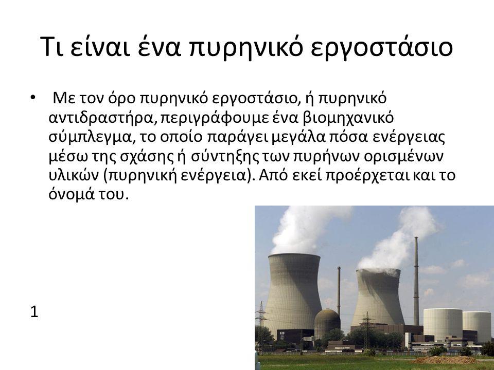 Τι είναι ένα πυρηνικό εργοστάσιο Με τον όρο πυρηνικό εργοστάσιο, ή πυρηνικό αντιδραστήρα, περιγράφουμε ένα βιομηχανικό σύμπλεγμα, το οποίο παράγει μεγάλα πόσα ενέργειας μέσω της σχάσης ή σύντηξης των πυρήνων ορισμένων υλικών (πυρηνική ενέργεια).